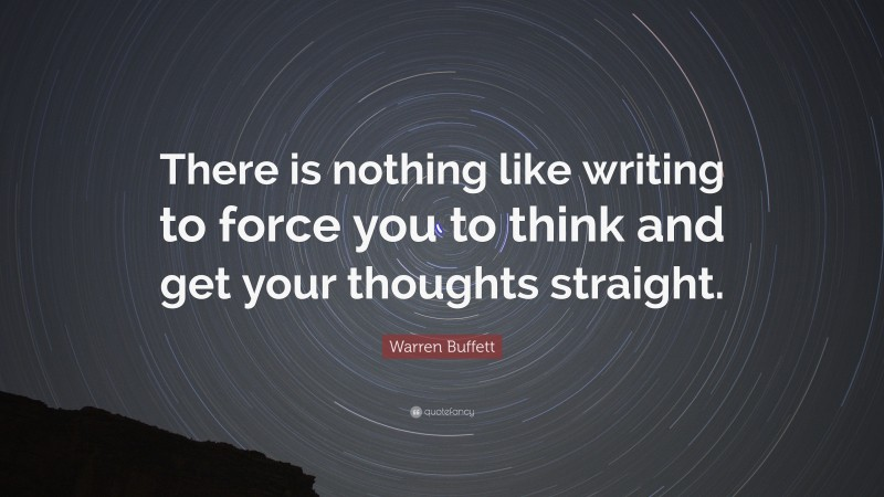 """Warren Buffett Quote: """"There is nothing like writing to force you to think and get your thoughts straight."""""""