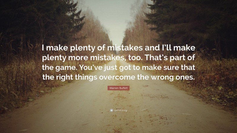 """Warren Buffett Quote: """"I make plenty of mistakes and I'll make plenty more mistakes, too. That's part of the game. You've just got to make sure that the right things overcome the wrong ones."""""""