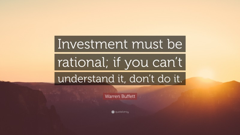 """Warren Buffett Quote: """"Investment must be rational; if you can't understand it, don't do it."""""""