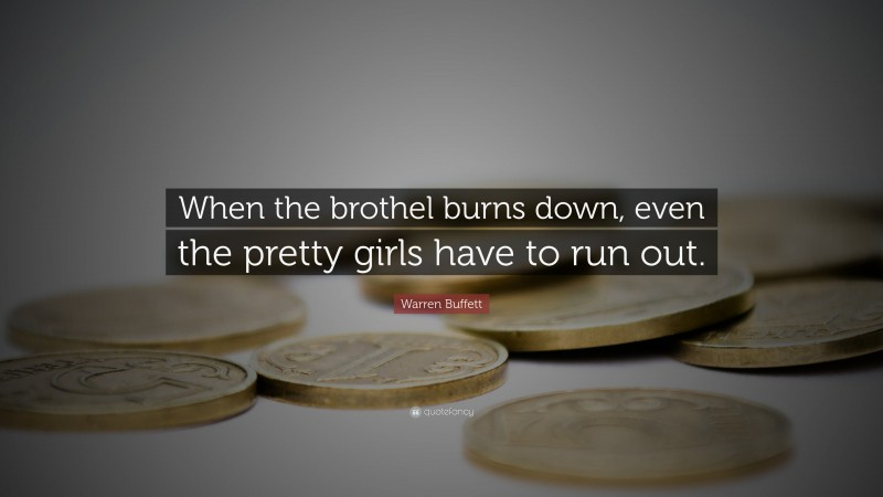 """Warren Buffett Quote: """"When the brothel burns down, even the pretty girls have to run out."""""""