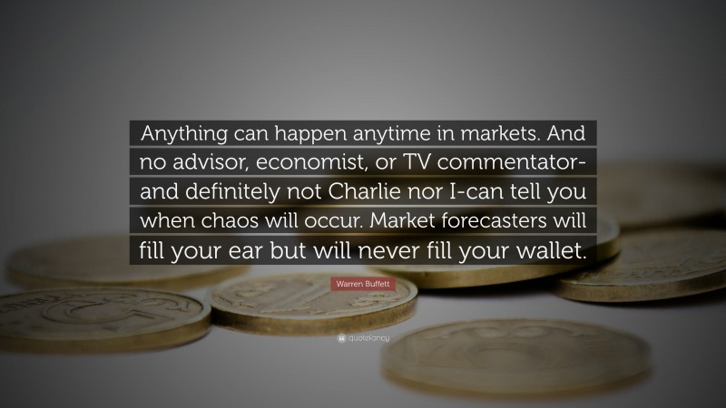 """Warren Buffett Quote: """"Anything can happen anytime in markets. And no advisor, economist, or TV commentator-and definitely not Charlie nor I-can tell you when chaos will occur. Market forecasters will fill your ear but will never fill your wallet."""""""