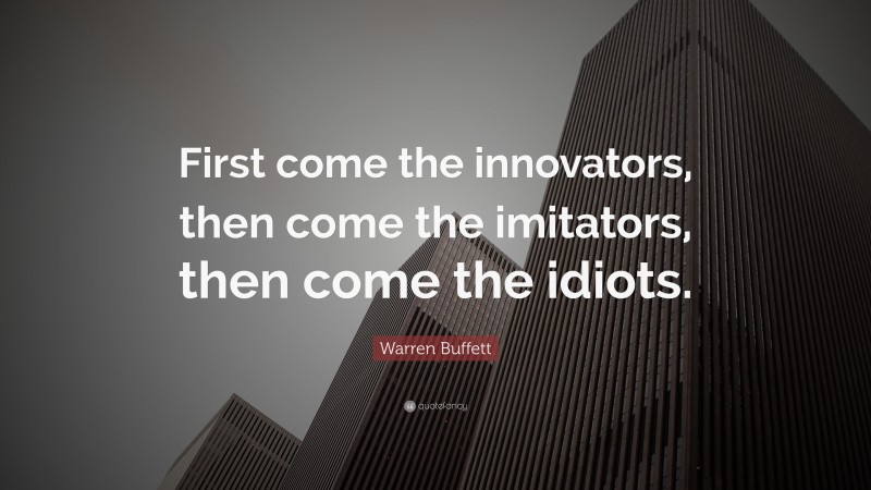 "Warren Buffett Quote: ""First come the innovators, then come the imitators, then come the idiots."""