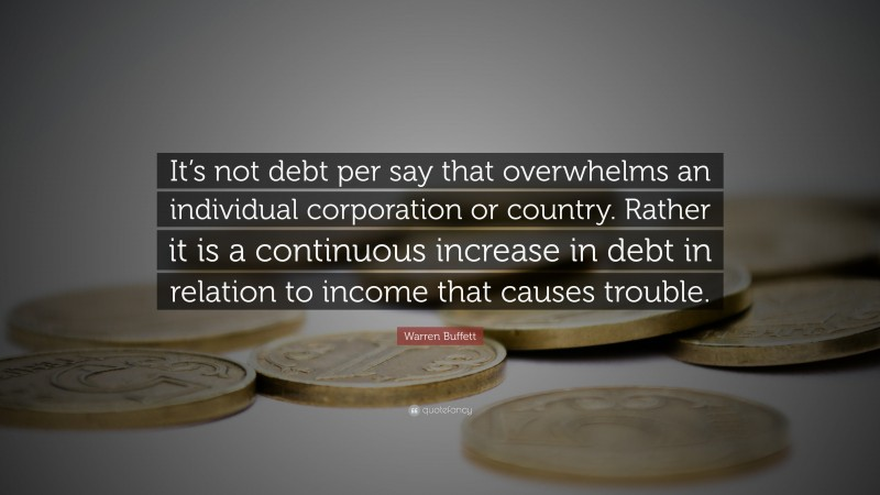 """Warren Buffett Quote: """"It's not debt per say that overwhelms an individual corporation or country. Rather it is a continuous increase in debt in relation to income that causes trouble."""""""