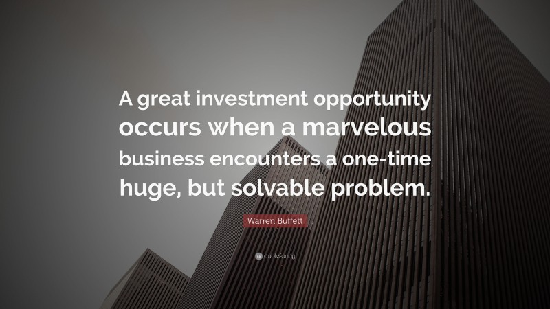 """Warren Buffett Quote: """"A great investment opportunity occurs when a marvelous business encounters a one-time huge, but solvable problem."""""""