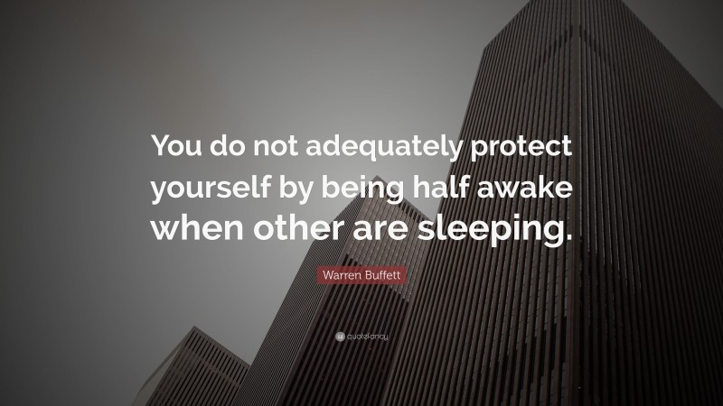 """Warren Buffett Quote: """"You do not adequately protect yourself by being half awake when other are sleeping."""""""