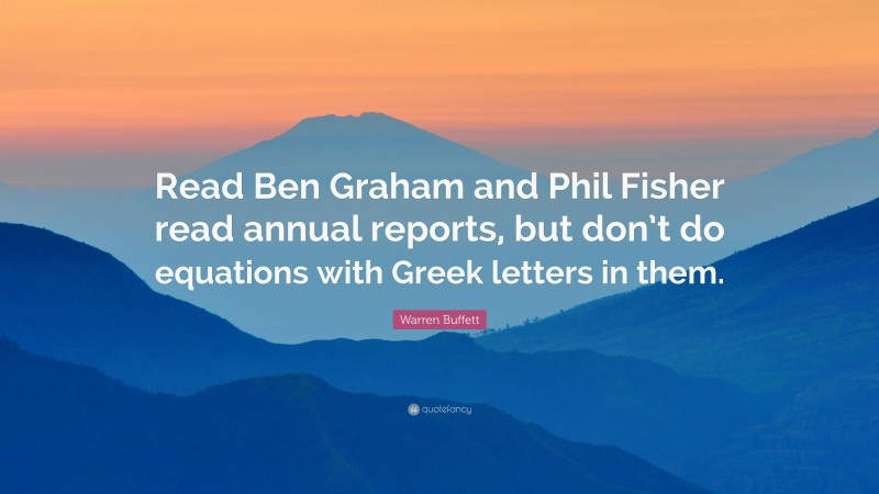 """Warren Buffett Quote: """"Read Ben Graham and Phil Fisher read annual reports, but don't do equations with Greek letters in them."""""""
