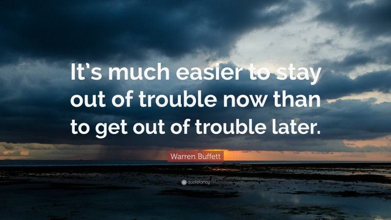 "Warren Buffett Quote: ""It's much easier to stay out of trouble now than to get out of trouble later."""