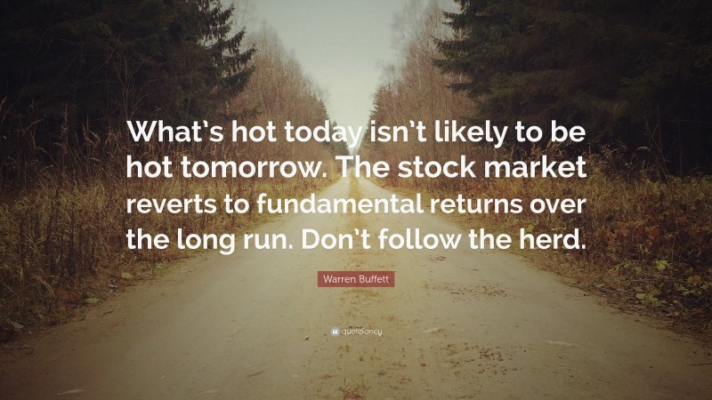 "Warren Buffett Quote: ""What's hot today isn't likely to be hot tomorrow. The stock market reverts to fundamental returns over the long run. Don't follow the herd."""