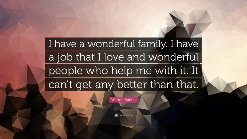 """Warren Buffett Quote: """"I have a wonderful family. I have a job that I love and wonderful people who help me with it. It can't get any better than that."""""""