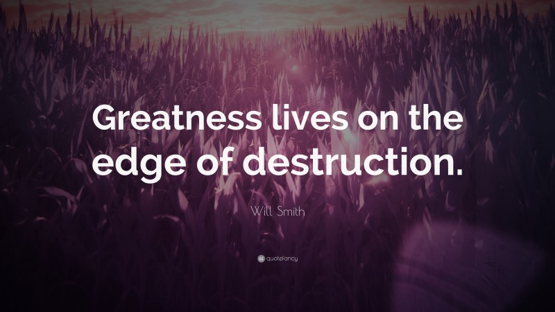 """Will Smith Quote: """"Greatness lives on the edge of destruction."""""""