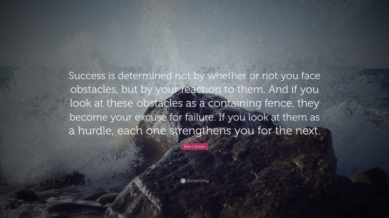 """Ben Carson Quote: """"Success is determined not by whether or not you face obstacles, but by your reaction to them. And if you look at these obstacles as a containing fence, they become your excuse for failure. If you look at them as a hurdle, each one strengthens you for the next."""""""