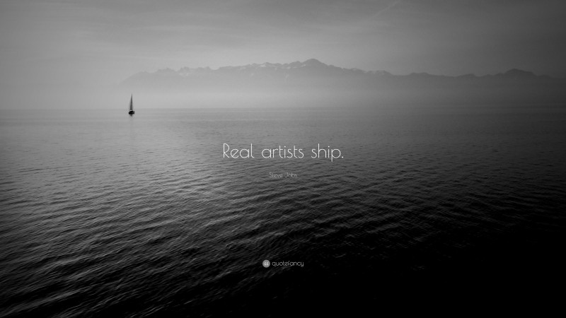 """Steve Jobs Quote: """"Real artists ship."""""""