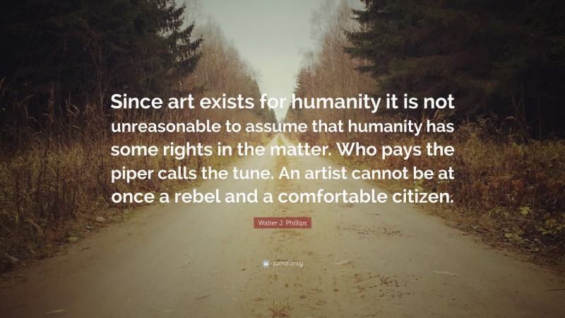 """Walter J. Phillips Quote: """"Since art exists for humanity it is not unreasonable to assume that humanity has some rights in the matter. Who pays the piper calls the tune. An artist cannot be at once a rebel and a comfortable citizen."""""""