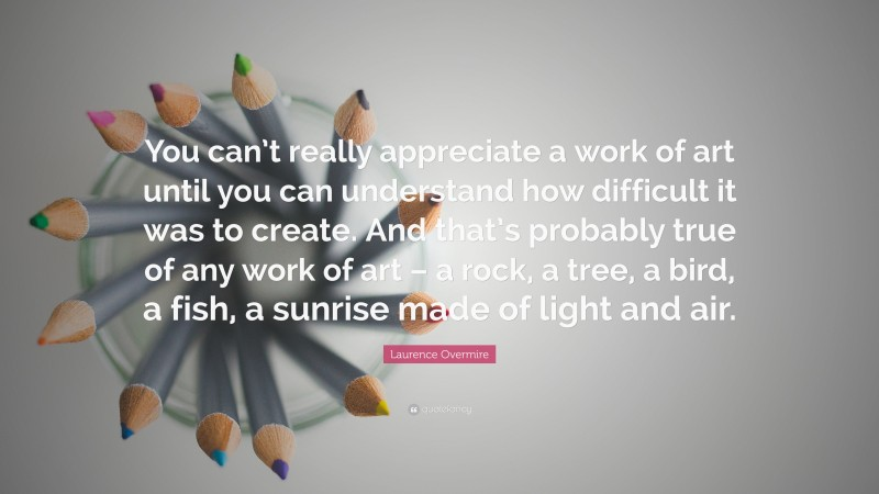 """Laurence Overmire Quote: """"You can't really appreciate a work of art until you can understand how difficult it was to create. And that's probably true of any work of art – a rock, a tree, a bird, a fish, a sunrise made of light and air."""""""