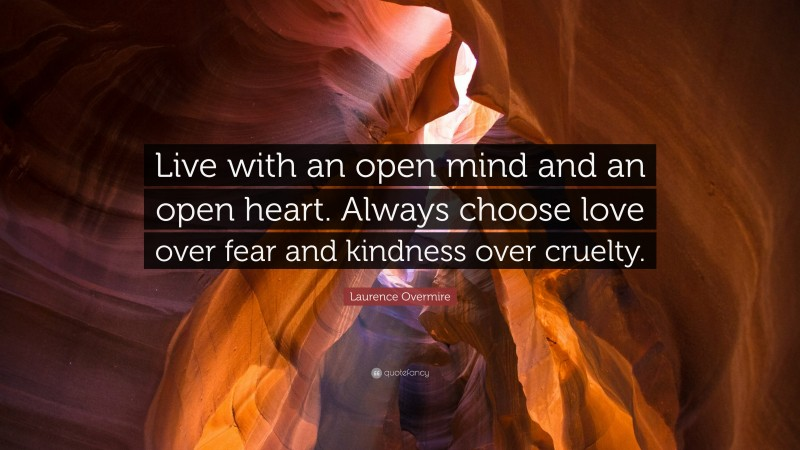 """Laurence Overmire Quote: """"Live with an open mind and an open heart. Always choose love over fear and kindness over cruelty."""""""