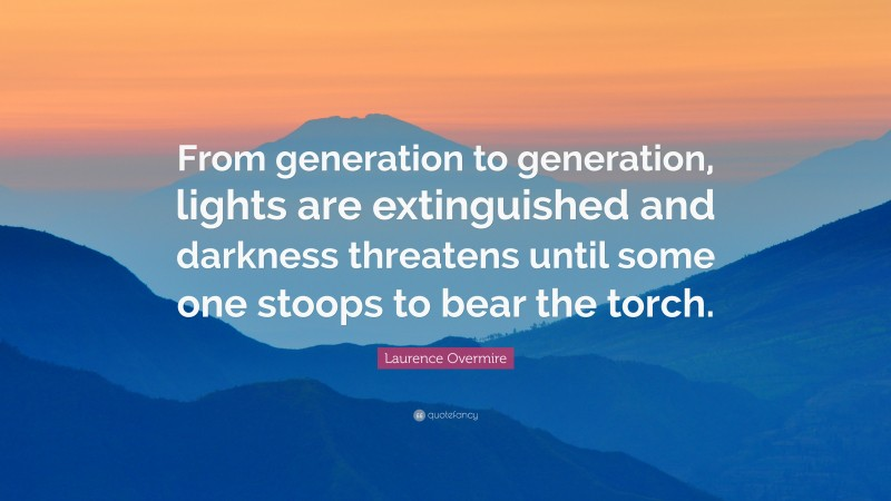 """Laurence Overmire Quote: """"From generation to generation, lights are extinguished and darkness threatens until some one stoops to bear the torch."""""""