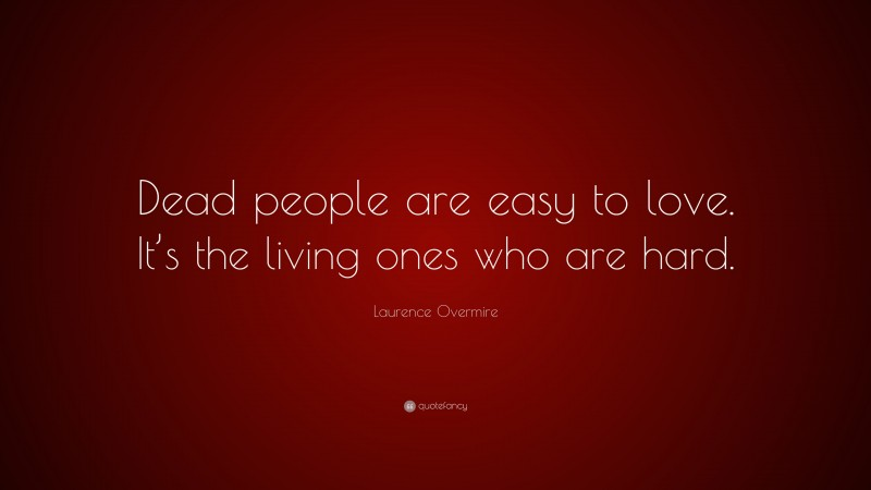 """Laurence Overmire Quote: """"Dead people are easy to love. It's the living ones who are hard."""""""