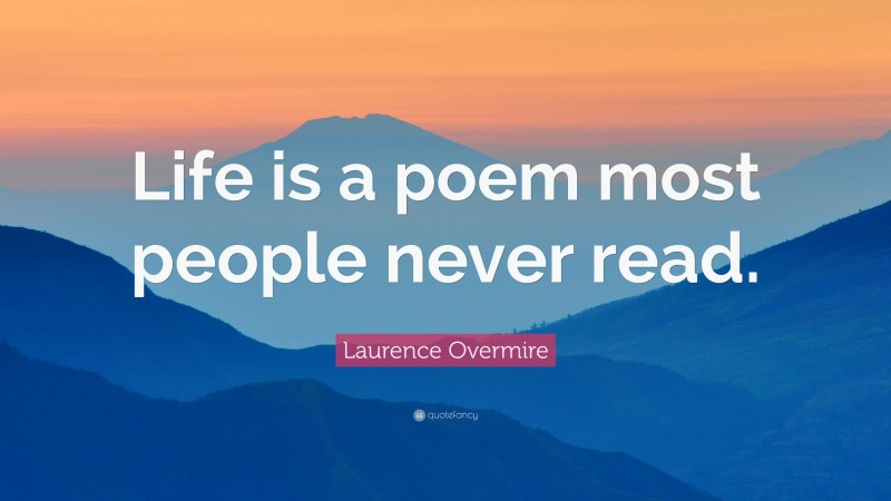 """Laurence Overmire Quote: """"Life is a poem most people never read."""""""