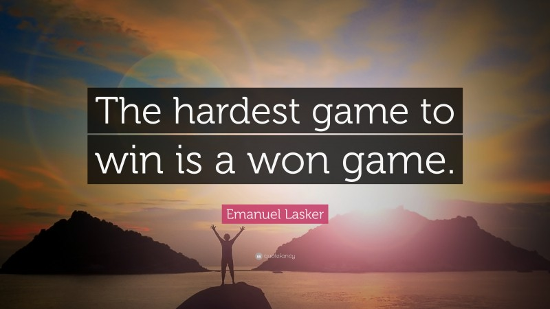 """Emanuel Lasker Quote: """"The hardest game to win is a won game."""""""