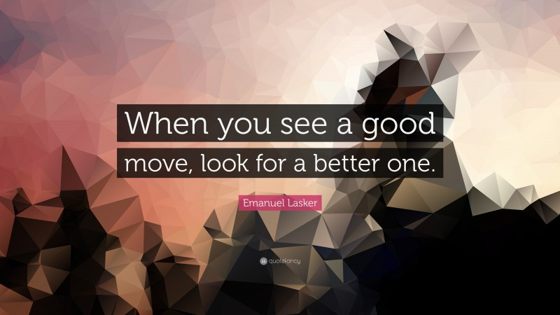 """Emanuel Lasker Quote: """"When you see a good move, look for a better one."""""""