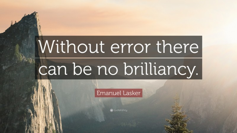 """Emanuel Lasker Quote: """"Without error there can be no brilliancy."""""""