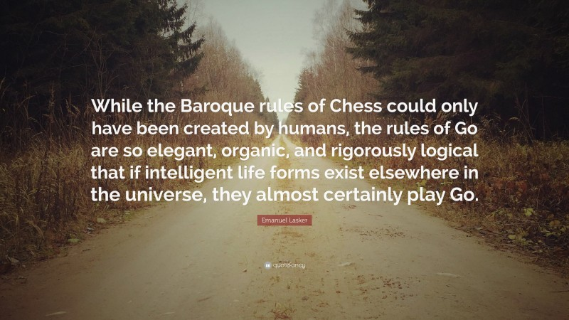 """Emanuel Lasker Quote: """"While the Baroque rules of Chess could only have been created by humans, the rules of Go are so elegant, organic, and rigorously logical that if intelligent life forms exist elsewhere in the universe, they almost certainly play Go."""""""