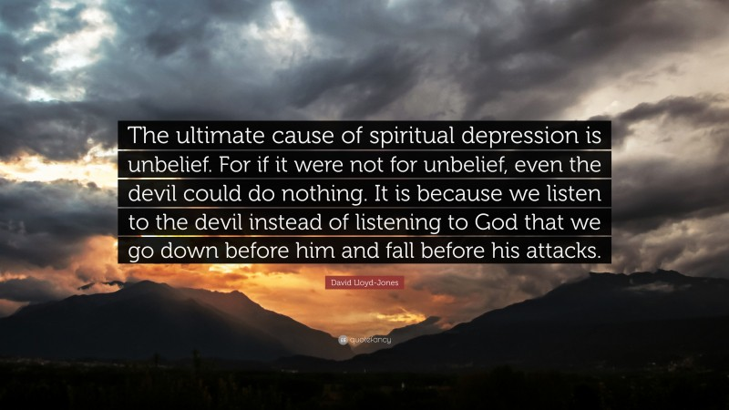 """David Lloyd-Jones Quote: """"The ultimate cause of spiritual depression is unbelief. For if it were not for unbelief, even the devil could do nothing. It is because we listen to the devil instead of listening to God that we go down before him and fall before his attacks."""""""