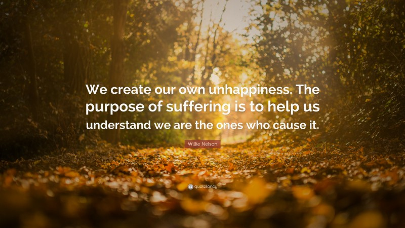 """Willie Nelson Quote: """"We create our own unhappiness. The purpose of suffering is to help us understand we are the ones who cause it."""""""