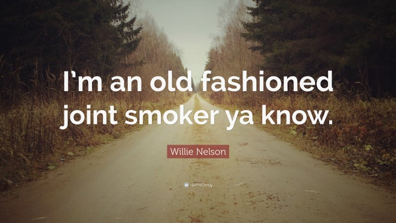 """Willie Nelson Quote: """"I'm an old fashioned joint smoker ya know."""""""