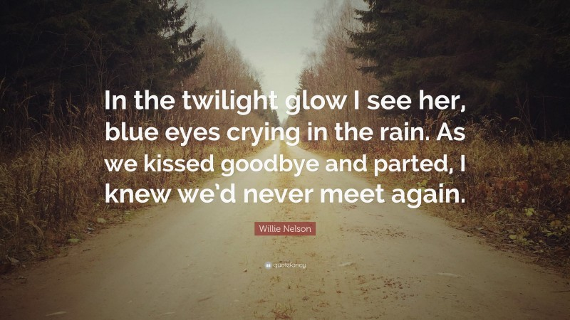 """Willie Nelson Quote: """"In the twilight glow I see her, blue eyes crying in the rain. As we kissed goodbye and parted, I knew we'd never meet again."""""""