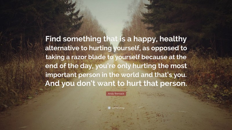 """Andy Biersack Quote: """"Find something that is a happy, healthy alternative to hurting yourself, as opposed to taking a razor blade to yourself because at the end of the day, you're only hurting the most important person in the world and that's you. And you don't want to hurt that person."""""""
