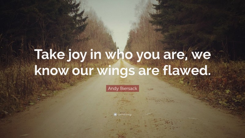 """Andy Biersack Quote: """"Take joy in who you are, we know our wings are flawed."""""""