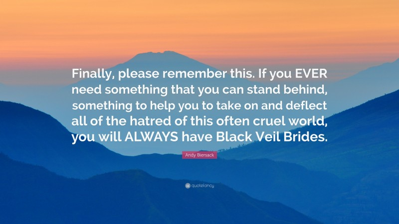 """Andy Biersack Quote: """"Finally, please remember this. If you EVER need something that you can stand behind, something to help you to take on and deflect all of the hatred of this often cruel world, you will ALWAYS have Black Veil Brides."""""""
