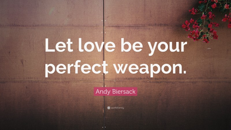"""Andy Biersack Quote: """"Let love be your perfect weapon."""""""
