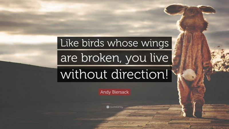 """Andy Biersack Quote: """"Like birds whose wings are broken, you live without direction!"""""""