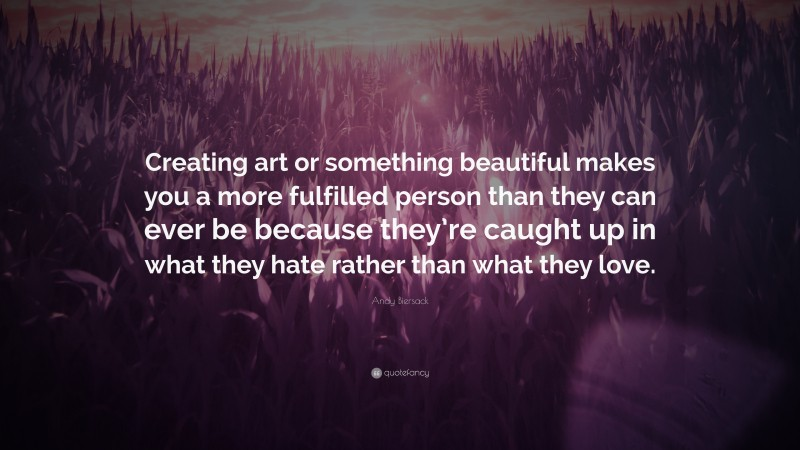 """Andy Biersack Quote: """"Creating art or something beautiful makes you a more fulfilled person than they can ever be because they're caught up in what they hate rather than what they love."""""""