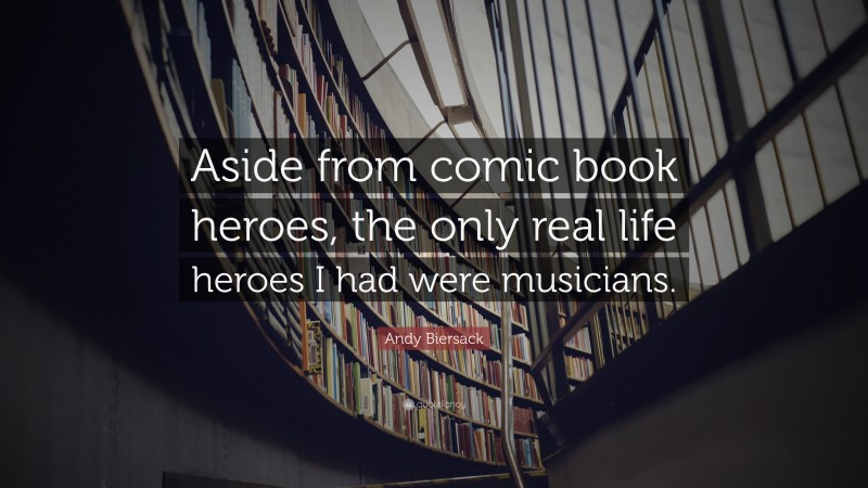 """Andy Biersack Quote: """"Aside from comic book heroes, the only real life heroes I had were musicians."""""""