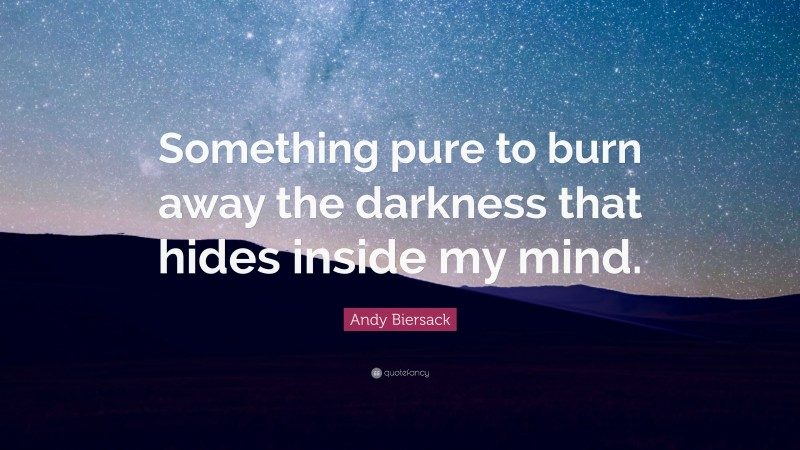 """Andy Biersack Quote: """"Something pure to burn away the darkness that hides inside my mind."""""""