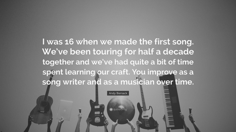 """Andy Biersack Quote: """"I was 16 when we made the first song. We've been touring for half a decade together and we've had quite a bit of time spent learning our craft. You improve as a song writer and as a musician over time."""""""