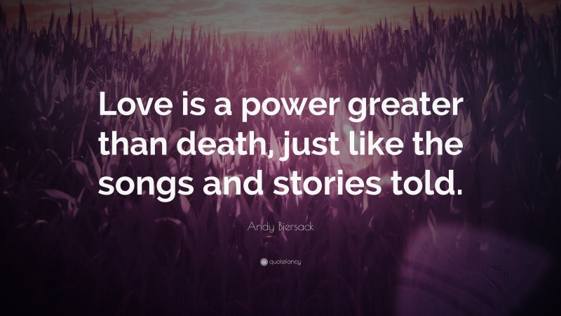 """Andy Biersack Quote: """"Love is a power greater than death, just like the songs and stories told."""""""