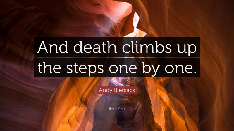 """Andy Biersack Quote: """"And death climbs up the steps one by one."""""""