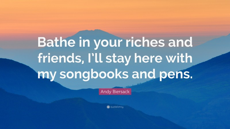 """Andy Biersack Quote: """"Bathe in your riches and friends, I'll stay here with my songbooks and pens."""""""