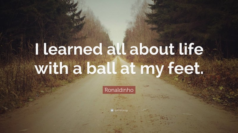 """Football Quotes: """"I learned all about life with a ball at my feet."""" — Ronaldinho"""