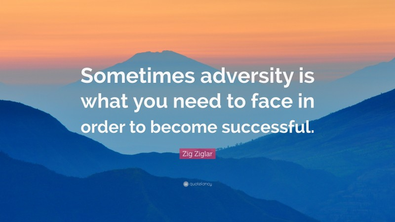 """Zig Ziglar Quote: """"Sometimes adversity is what you need to face in order to become successful."""""""