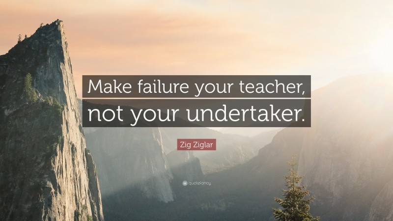 """Zig Ziglar Quote: """"Make failure your teacher, not your undertaker."""""""