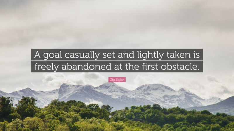 """Zig Ziglar Quote: """"A goal casually set and lightly taken is freely abandoned at the first obstacle."""""""