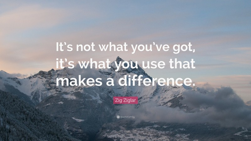 """Zig Ziglar Quote: """"It's not what you've got, it's what you use that makes a difference."""""""