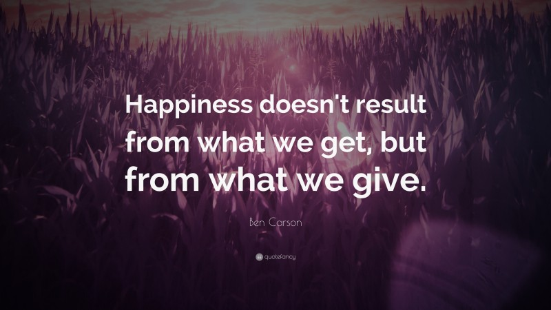 """Ben Carson Quote: """"Happiness doesn't result from what we get, but from what we give."""""""