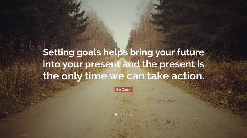 """Zig Ziglar Quote: """"Setting goals helps bring your future into your present and the present is the only time we can take action."""""""