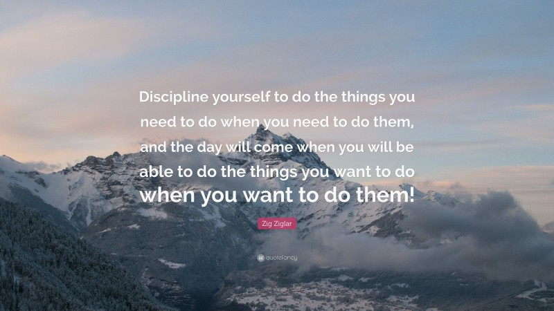 """Zig Ziglar Quote: """"Discipline yourself to do the things you need to do when you need to do them, and the day will come when you will be able to do the things you want to do when you want to do them!"""""""